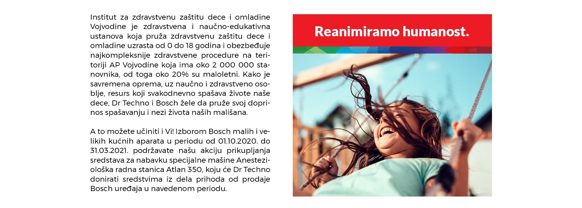 Institut za zdravstvenu zaštitu dece i omladine Vojvodine je zdravstvena i naučno-edukativna ustanova koja pruža zdravstvenu zaštitu dece i omladine uzrasta od 0 do 18 godina i obezbeđuje najkompleksnije zdravstvene procedure na teritoriji AP Vojvodine koja ima oko 2 000 000 stanovnika, od toga oko 20% su maloletni. Kako je savremena oprema, uz naučno i zdravstveno osoblje, resurs koji svakodnevno spašava živote naše dece, Dr Techno i Bosch žele da pruže svoj doprinos spašavanju i nezi života naših mališana.   A to možete učiniti i Vi! Izborom Bosch malih i velikih kućnih aparata u periodu od 01.10.2020. do 31.03.2021. podržavate našu akciju prikupljanja sredstava za nabavku specijalne mašine Anesteziološka radna stanica Atlan 350, koju će Dr Techno donirati sredstvima iz dela prihoda od prodaje Bosch uređaja u navedenom periodu